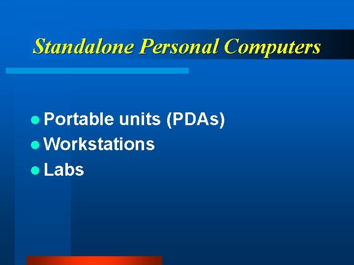 Standalone Personal Computers l Portable units (PDAs) l Workstations l Labs