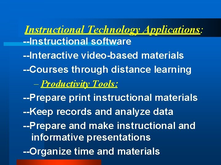 Instructional Technology Applications: --Instructional software --Interactive video-based materials --Courses through distance learning – Productivity