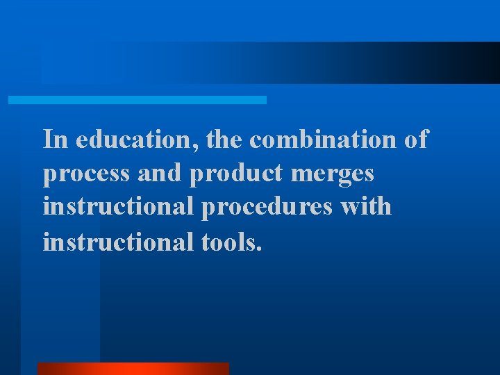 In education, the combination of process and product merges instructional procedures with instructional tools.