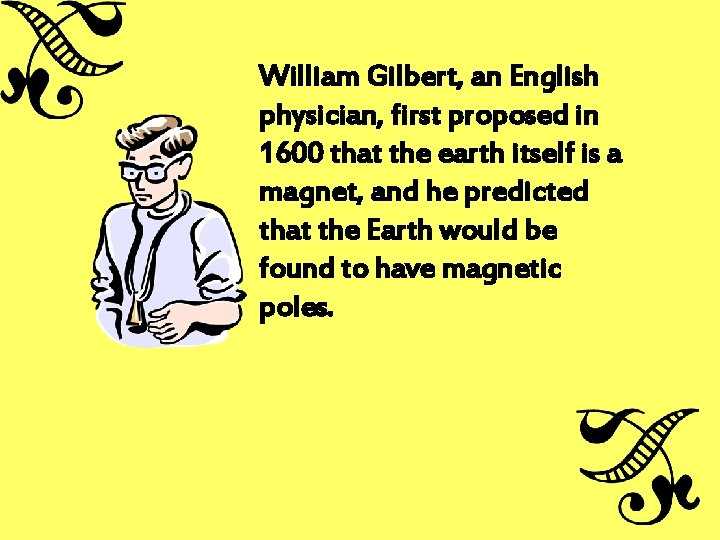 William Gilbert, an English physician, first proposed in 1600 that the earth itself is