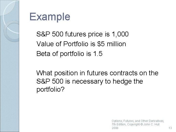 Example S&P 500 futures price is 1, 000 Value of Portfolio is $5 million