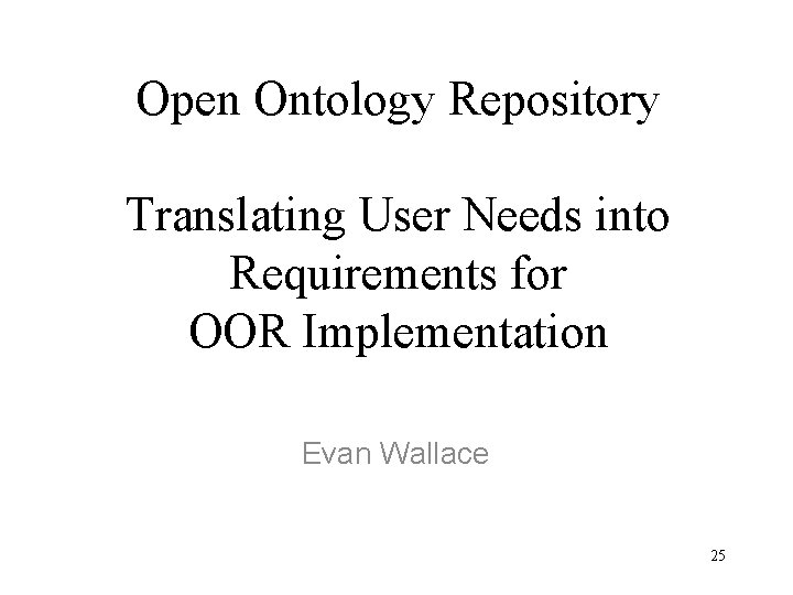 Open Ontology Repository Translating User Needs into Requirements for OOR Implementation Evan Wallace 25