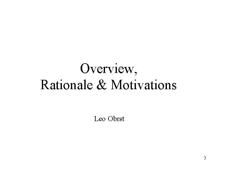Overview, Rationale & Motivations Leo Obrst 3