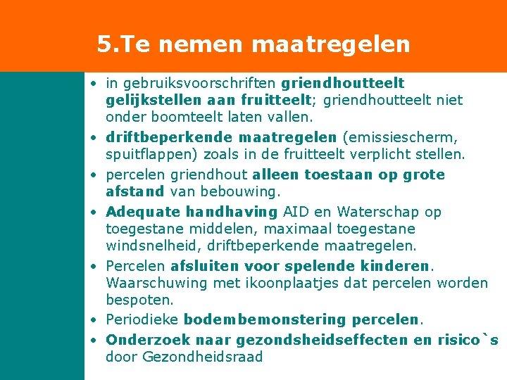 5. Te nemen maatregelen • in gebruiksvoorschriften griendhoutteelt gelijkstellen aan fruitteelt; griendhoutteelt niet onder