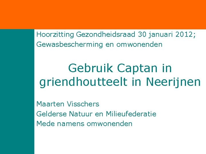 Hoorzitting Gezondheidsraad 30 januari 2012; Gewasbescherming en omwonenden Gebruik Captan in griendhoutteelt in Neerijnen