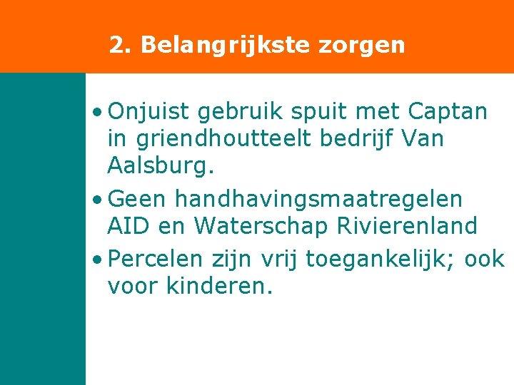 2. Belangrijkste zorgen • Onjuist gebruik spuit met Captan in griendhoutteelt bedrijf Van Aalsburg.