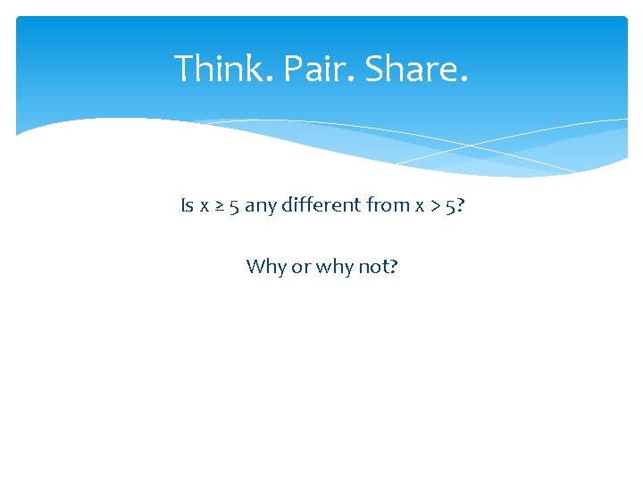 Think. Pair. Share. Is x ≥ 5 any different from x > 5? Why