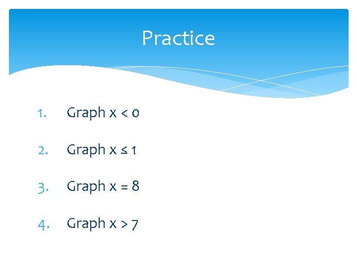 Practice 1. Graph x < 0 2. Graph x ≤ 1 3. Graph x
