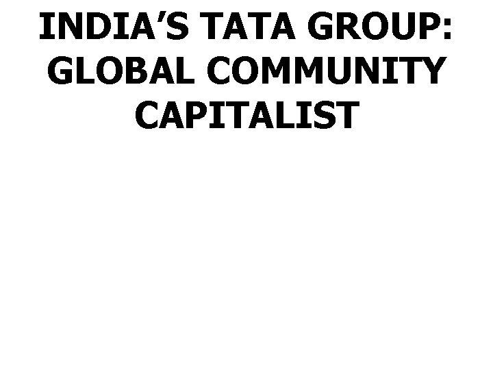 INDIA'S TATA GROUP: GLOBAL COMMUNITY CAPITALIST