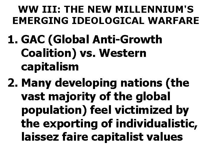 WW III: THE NEW MILLENNIUM'S EMERGING IDEOLOGICAL WARFARE 1. GAC (Global Anti-Growth Coalition) vs.