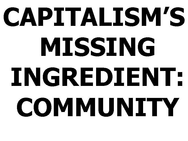 CAPITALISM'S MISSING INGREDIENT: COMMUNITY