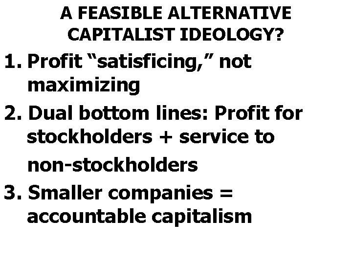 "A FEASIBLE ALTERNATIVE CAPITALIST IDEOLOGY? 1. Profit ""satisficing, "" not maximizing 2. Dual bottom"