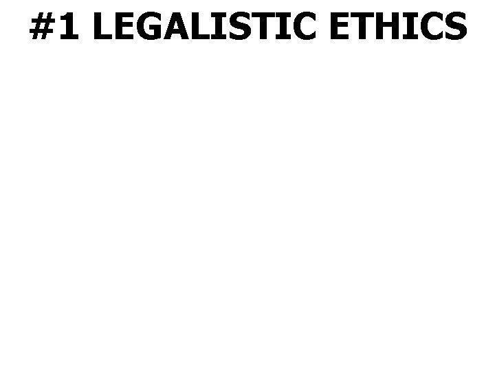 #1 LEGALISTIC ETHICS