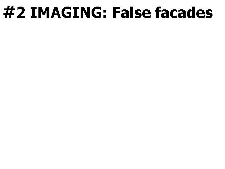 #2 IMAGING: False facades