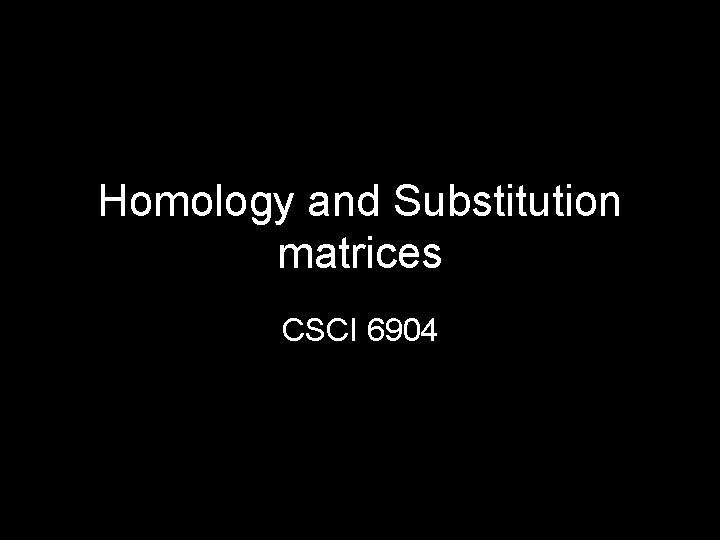 Homology and Substitution matrices CSCI 6904