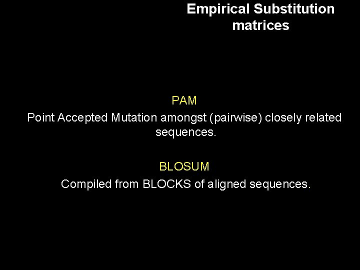 Empirical Substitution matrices PAM Point Accepted Mutation amongst (pairwise) closely related sequences. BLOSUM Compiled