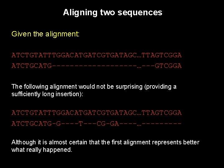Aligning two sequences Given the alignment: ATCTGTATTTGGACATGATCGTGATAGC…TTAGTCGGA ATCTGCATG----------…---GTCGGA The following alignment would not be