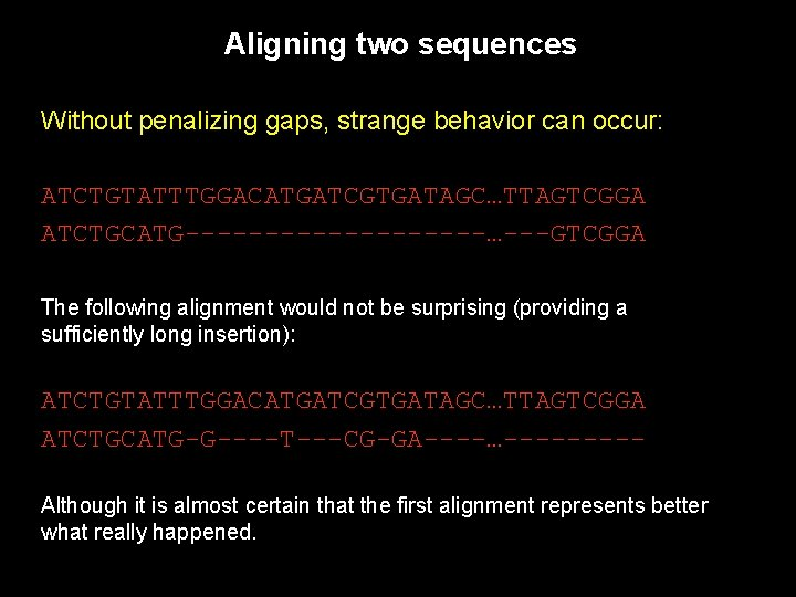 Aligning two sequences Without penalizing gaps, strange behavior can occur: ATCTGTATTTGGACATGATCGTGATAGC…TTAGTCGGA ATCTGCATG----------…---GTCGGA The following