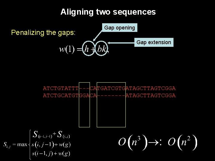 Aligning two sequences Penalizing the gaps: Gap opening Gap extension ATCTGTATTT---CATGATCGTGATAGCTTAGTCGGA ATCTGCATGTGGACA----ATAGCTTAGTCGGA