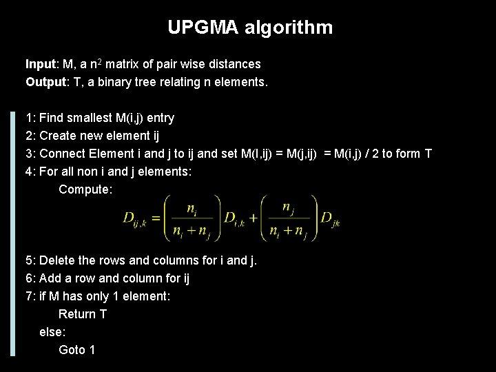 UPGMA algorithm Input: M, a n 2 matrix of pair wise distances Output: T,