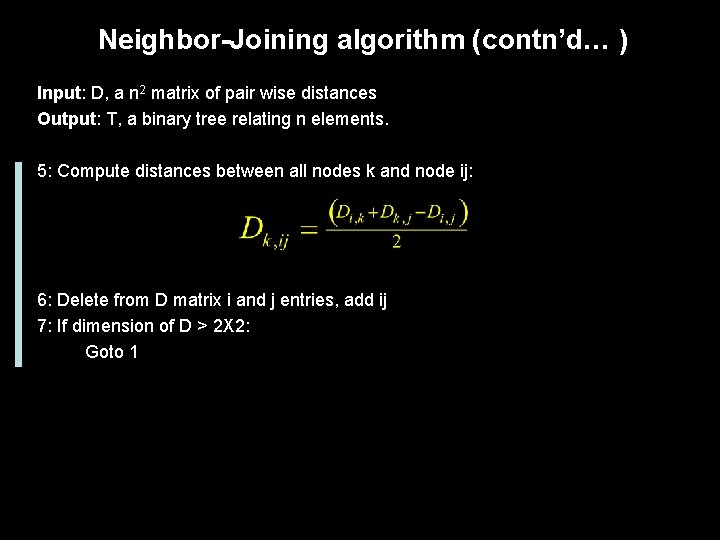 Neighbor-Joining algorithm (contn'd… ) Input: D, a n 2 matrix of pair wise distances