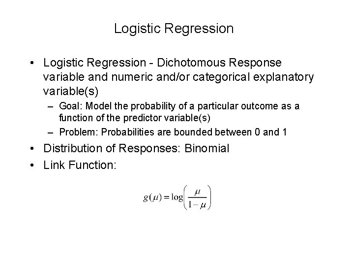 Logistic Regression • Logistic Regression - Dichotomous Response variable and numeric and/or categorical explanatory