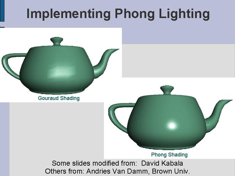 Implementing Phong Lighting Gouraud Shading Phong Shading Some slides modified from: David Kabala Others