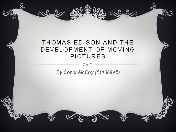 THOMAS EDISON AND THE DEVELOPMENT OF MOVING PICTURES By Conor Mc. Coy (11136995)
