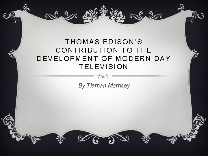 THOMAS EDISON'S CONTRIBUTION TO THE DEVELOPMENT OF MODERN DAY TELEVISION By Tiernan Morrisey