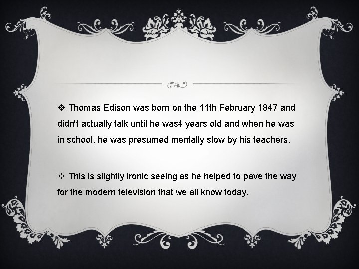 v Thomas Edison was born on the 11 th February 1847 and didn't actually
