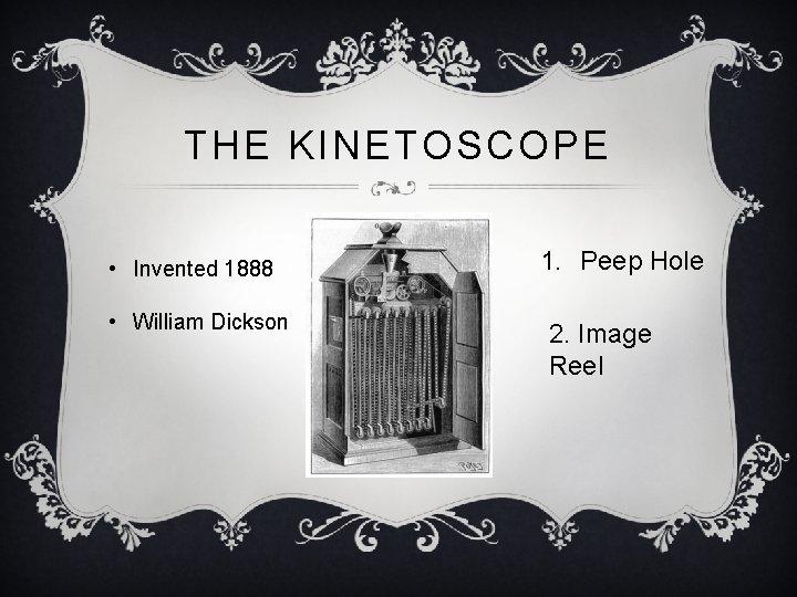 THE KINETOSCOPE • Invented 1888 • William Dickson 1. Peep Hole 2. Image Reel