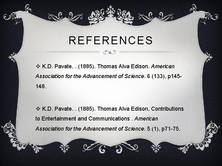 REFERENCES v K. D. Pavate. . (1885). Thomas Alva Edison. American Association for the