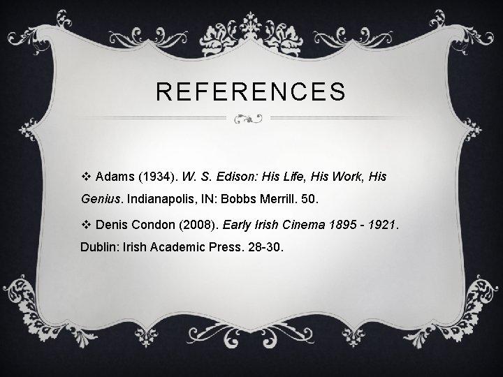 REFERENCES v Adams (1934). W. S. Edison: His Life, His Work, His Genius. Indianapolis,