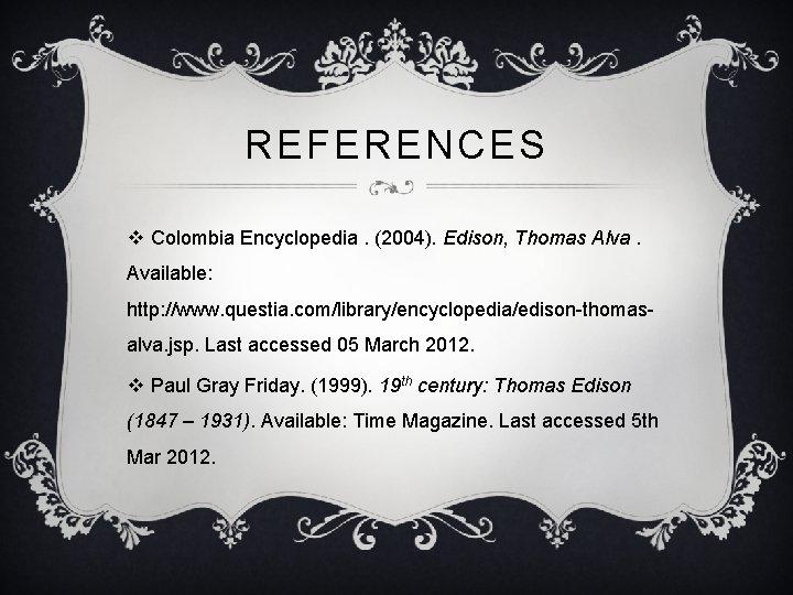 REFERENCES v Colombia Encyclopedia. (2004). Edison, Thomas Alva. Available: http: //www. questia. com/library/encyclopedia/edison-thomasalva. jsp.