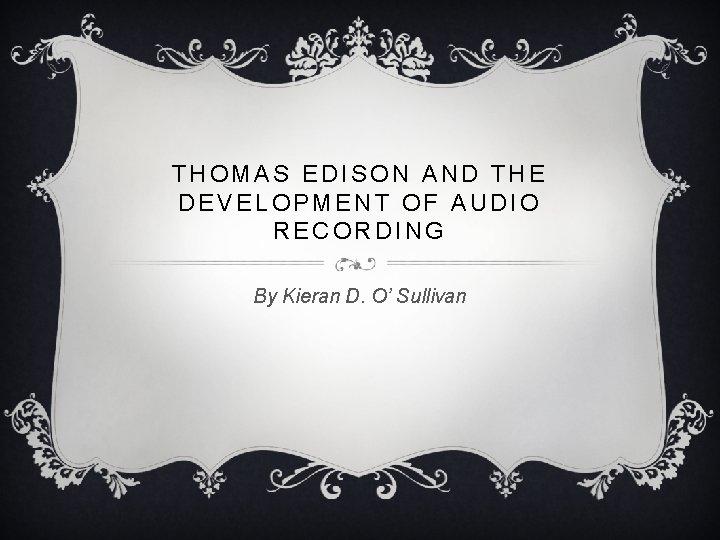 THOMAS EDISON AND THE DEVELOPMENT OF AUDIO RECORDING By Kieran D. O' Sullivan