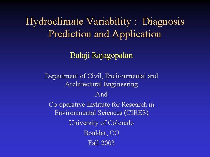 Hydroclimate Variability : Diagnosis Prediction and Application Balaji Rajagopalan Department of Civil, Encironmental and