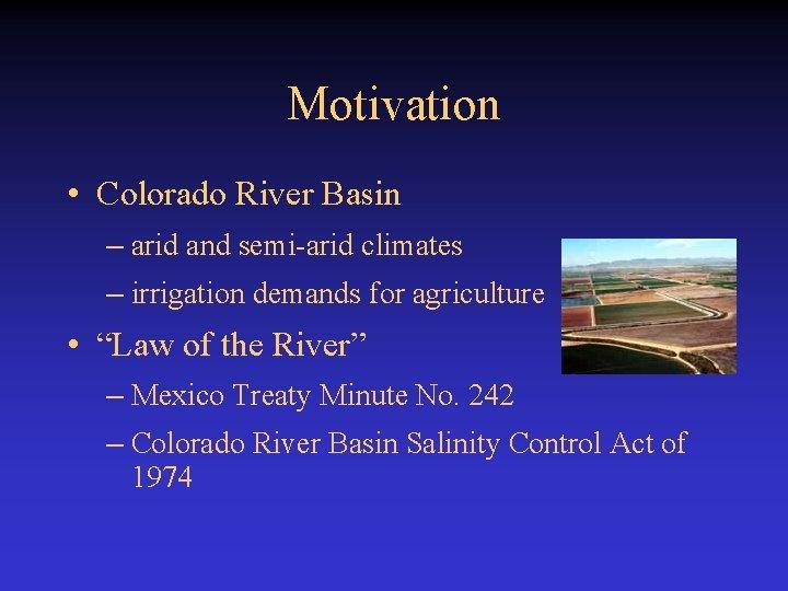 Motivation • Colorado River Basin – arid and semi-arid climates – irrigation demands for