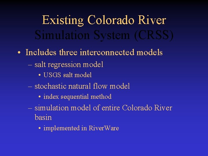 Existing Colorado River Simulation System (CRSS) • Includes three interconnected models – salt regression