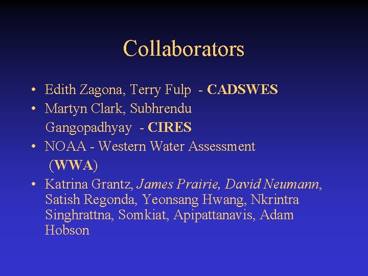 Collaborators • Edith Zagona, Terry Fulp - CADSWES • Martyn Clark, Subhrendu Gangopadhyay -
