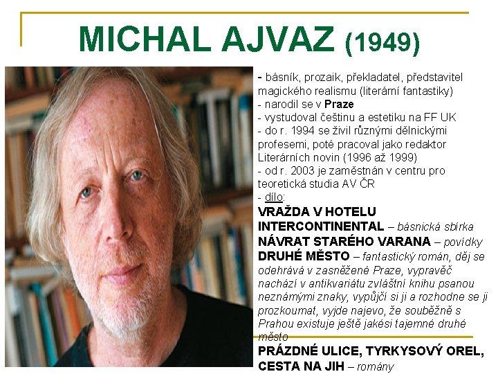 MICHAL AJVAZ (1949) - básník, prozaik, překladatel, představitel magického realismu (literární fantastiky) - narodil