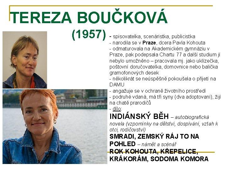TEREZA BOUČKOVÁ (1957) - spisovatelka, scenáristka, publicistka - narodila se v Praze, dcera Pavla