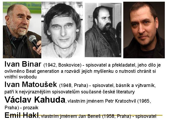 Ivan Binar (1942, Boskovice) - spisovatel a překladatel, jeho dílo je ovlivněno Beat generation