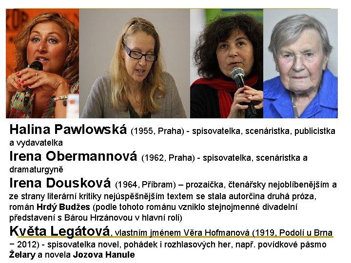 Halina Pawlowská (1955, Praha) - spisovatelka, scenáristka, publicistka a vydavatelka Irena Obermannová (1962, Praha)