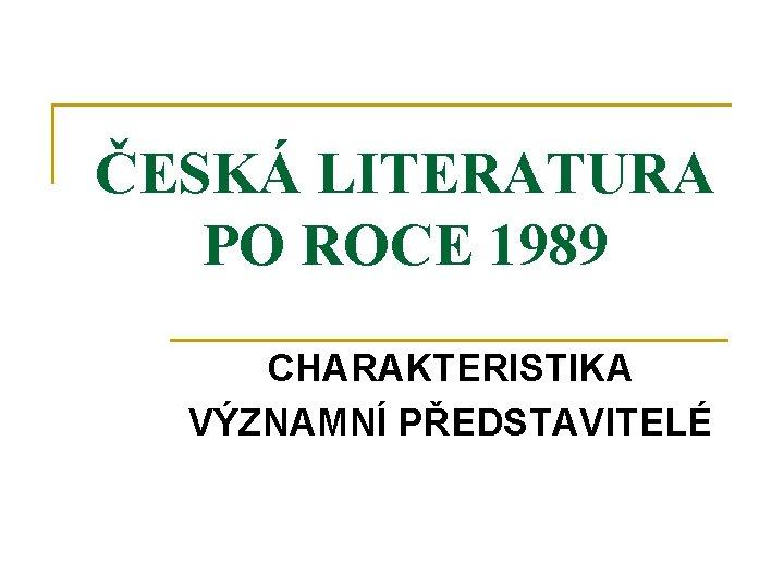 ČESKÁ LITERATURA PO ROCE 1989 CHARAKTERISTIKA VÝZNAMNÍ PŘEDSTAVITELÉ