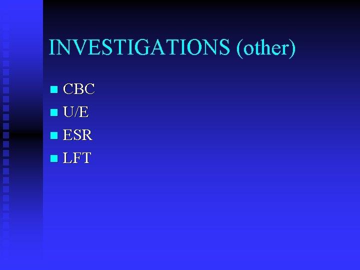 INVESTIGATIONS (other) CBC n U/E n ESR n LFT n