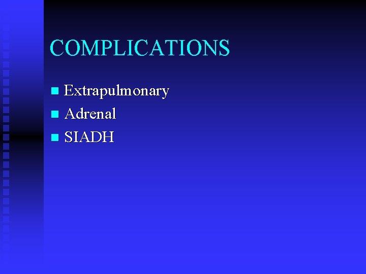 COMPLICATIONS Extrapulmonary n Adrenal n SIADH n