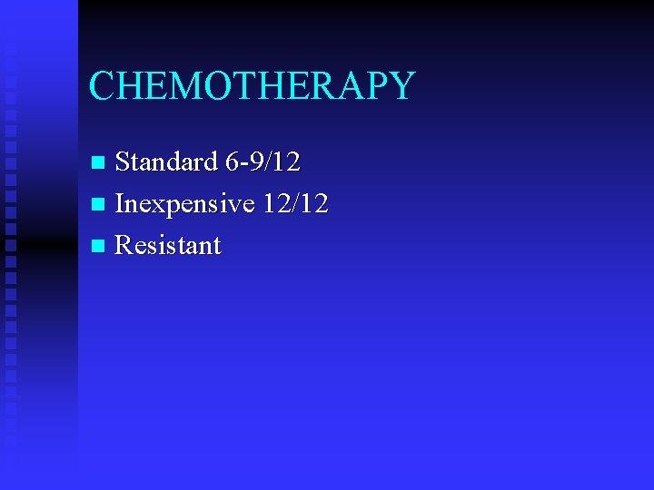 CHEMOTHERAPY Standard 6 -9/12 n Inexpensive 12/12 n Resistant n