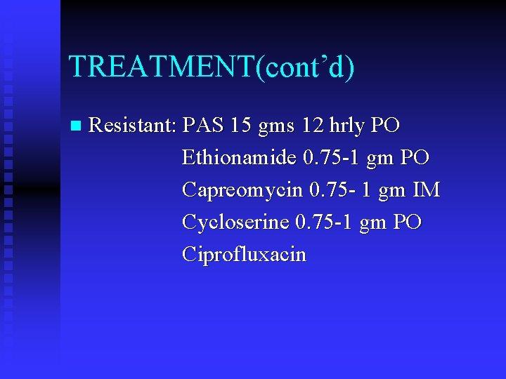TREATMENT(cont'd) n Resistant: PAS 15 gms 12 hrly PO Ethionamide 0. 75 -1 gm
