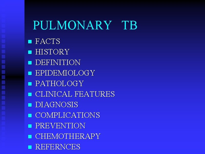 PULMONARY TB n n n FACTS HISTORY DEFINITION EPIDEMIOLOGY PATHOLOGY CLINICAL FEATURES DIAGNOSIS COMPLICATIONS