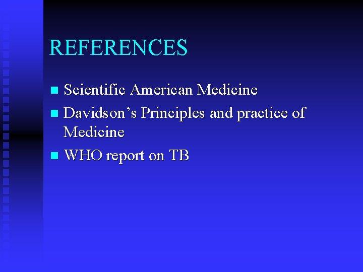 REFERENCES Scientific American Medicine n Davidson's Principles and practice of Medicine n WHO report